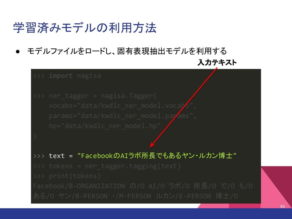 学習済みモデルの利用方法 ● モデルファイルをロードし、固有表現抽出モデルを利用する 86 >...