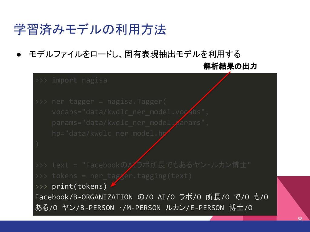 学習済みモデルの利用方法 ● モデルファイルをロードし、固有表現抽出モデルを利用する 88 >...