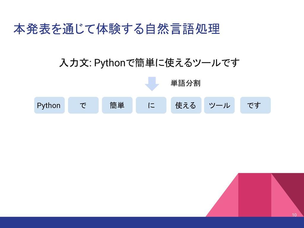 本発表を通じて体験する自然言語処理 入力文: Pythonで簡単に使えるツールです Pytho...