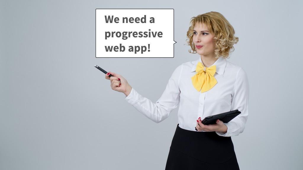 We need a progressive web app!