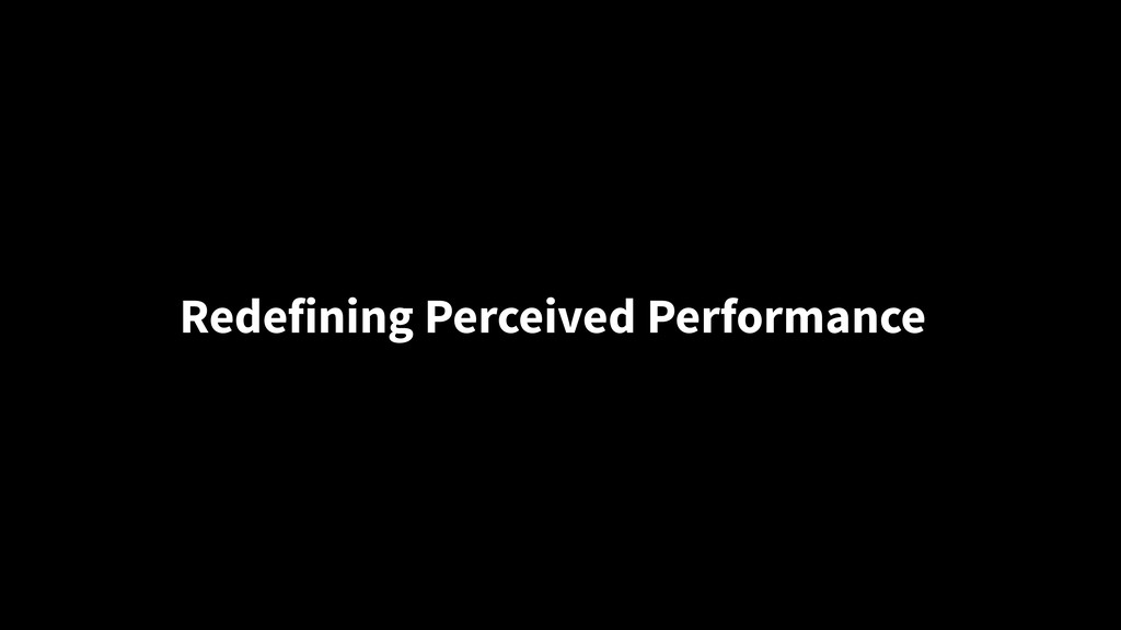 Redefining Perceived Performance
