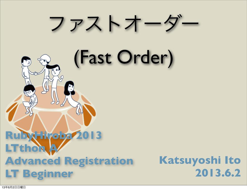 ϑΝετΦʔμʔ (Fast Order) Katsuyoshi Ito 2013.6.2 R...