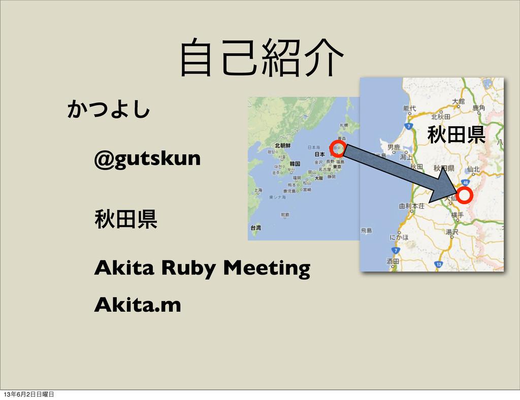 ࣗݾհ ͔ͭΑ͠ @gutskun ळాݝ Akita Ruby Meeting Akita...