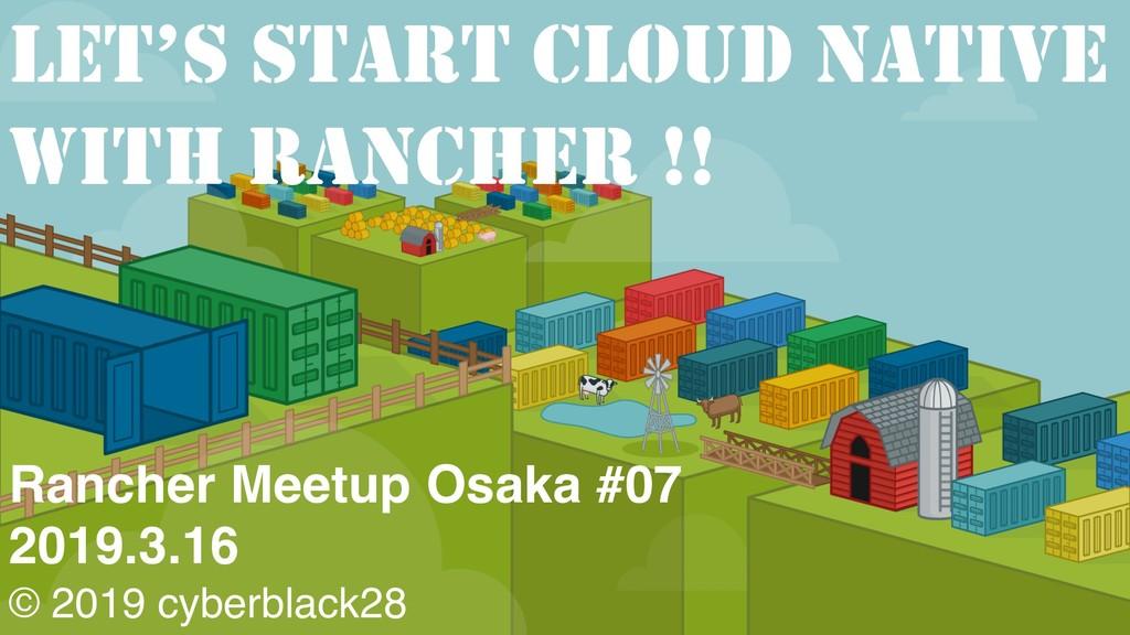 Rancher Meetup Osaka #07 2019.3.16 © 2019 cyber...