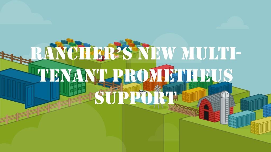 RANCHER'S NEW MULTI- TENANT PROMETHEUS SUPPORT