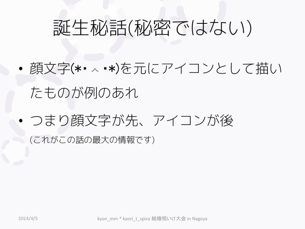 誕生秘話(秘密ではない) • 顔文字(*・◞◟・*)を元にアイコンとして描い たものが例のあれ...