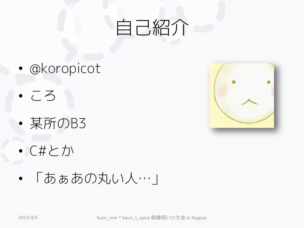 自己紹介 • @koropicot • ころ • 某所のB3 • C#とか • 「あぁあの丸い...