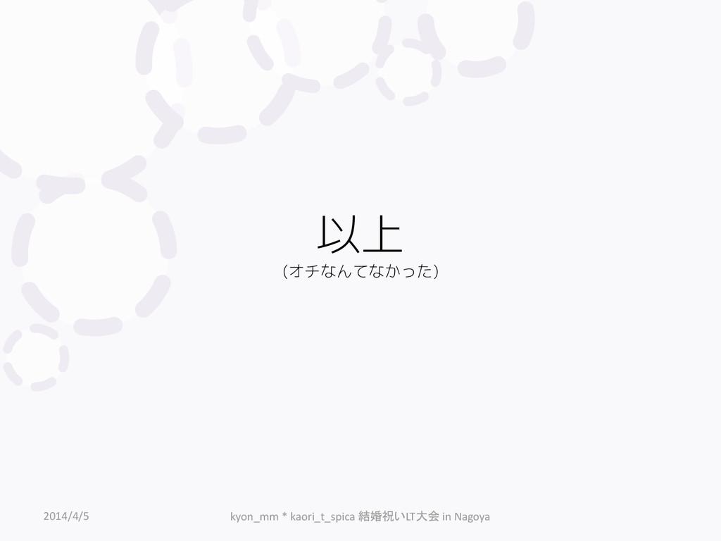 以上 (オチなんてなかった) 2014/4/5 kyon_mm * kaori_t_spica...