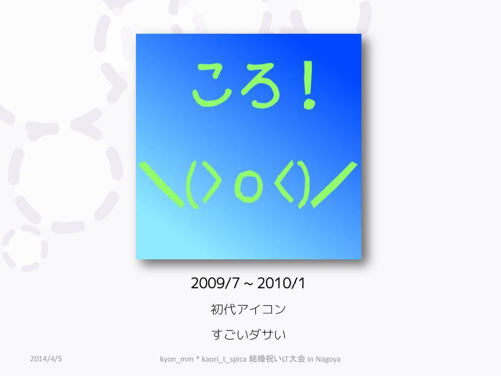 2009/7 ~ 2010/1 初代アイコン すごいダサい 2014/4/5 kyon_mm ...