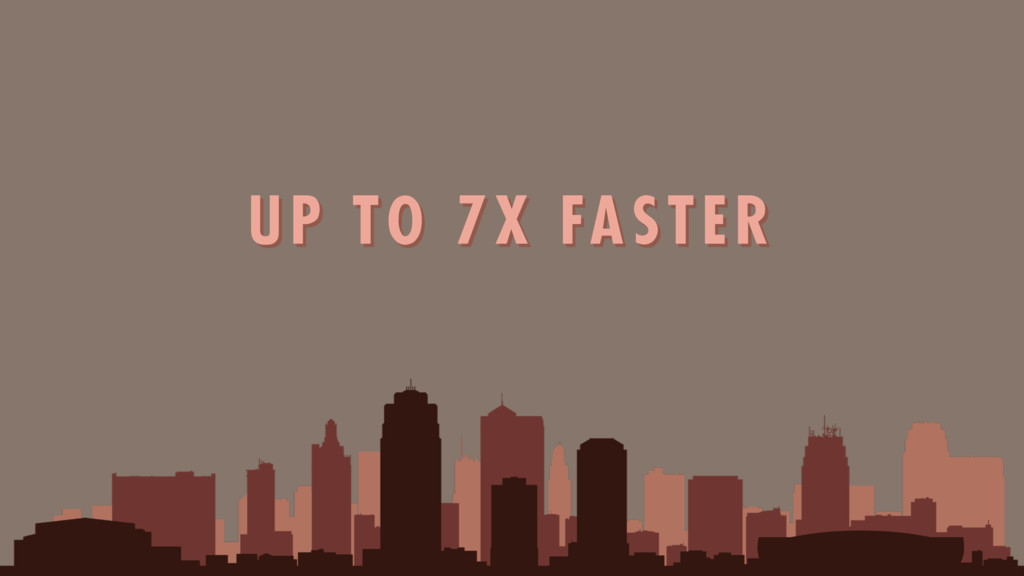 UP TO 7X FASTER