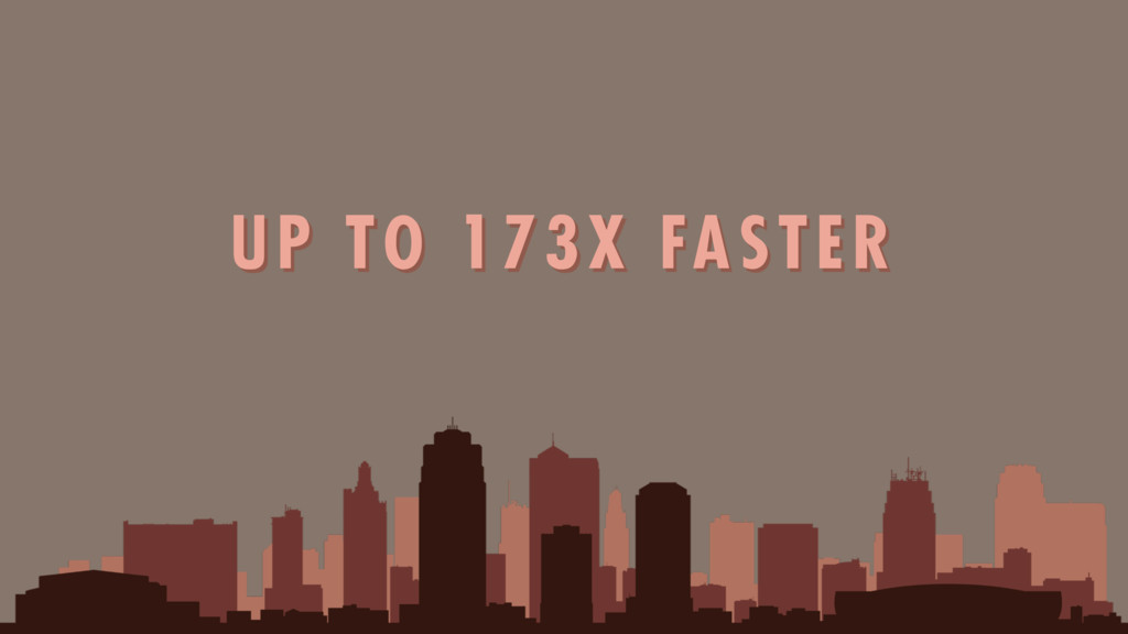 UP TO 173X FASTER