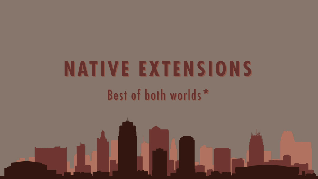 Best of both worlds* NATIVE EXTENSIONS