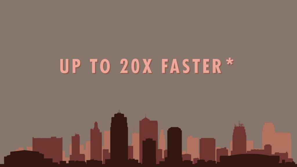 UP TO 20X FASTER*
