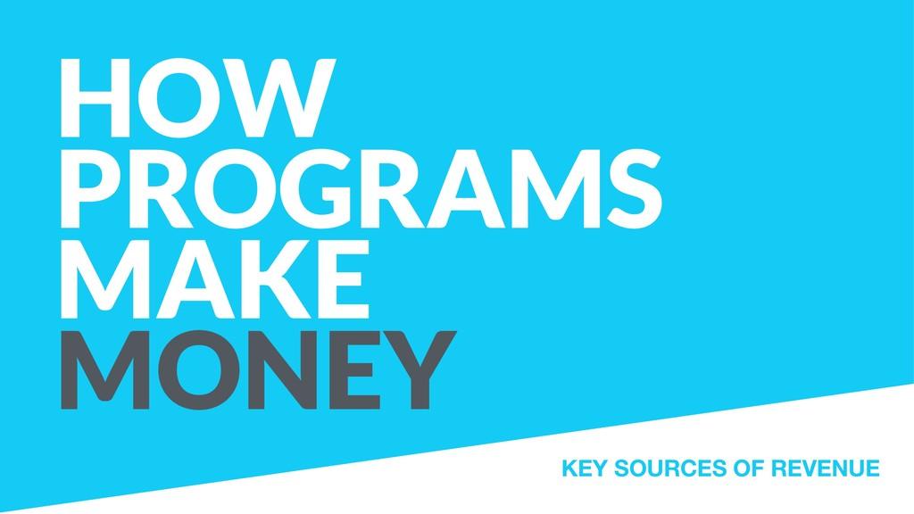 HOW PROGRAMS MAKE  MONEY KEY SOURCES OF REVENUE