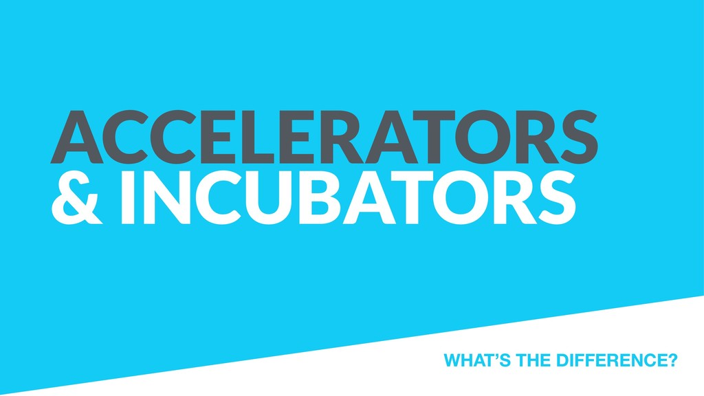 ACCELERATORS & INCUBATORS WHAT'S THE DIFFERENCE?