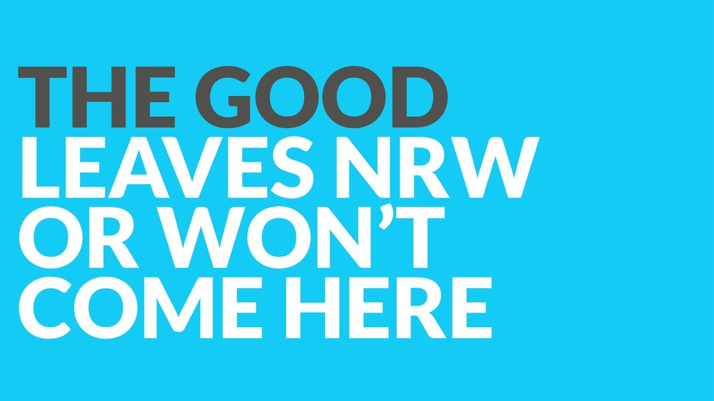 THE GOOD LEAVES NRW OR WON'T COME HERE