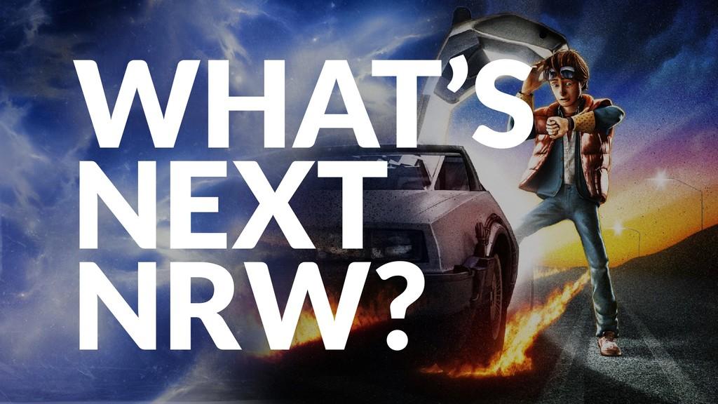 WHAT'S NEXT NRW?