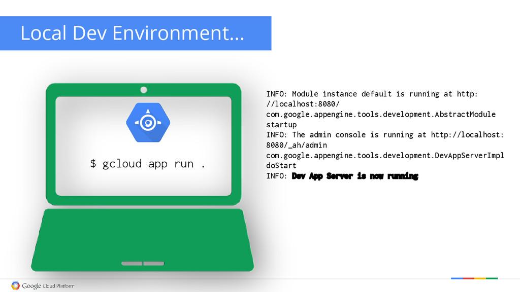 Local Dev Environment... $ gcloud app run . INF...