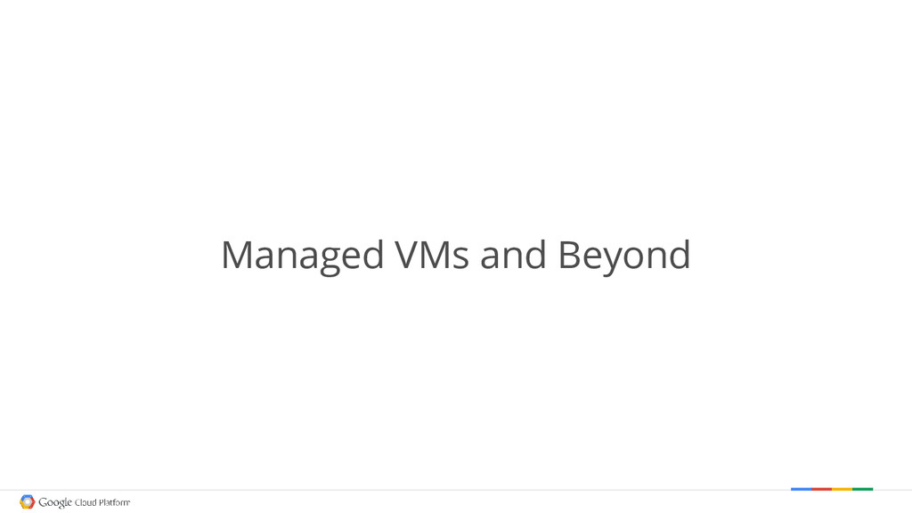 Managed VMs and Beyond