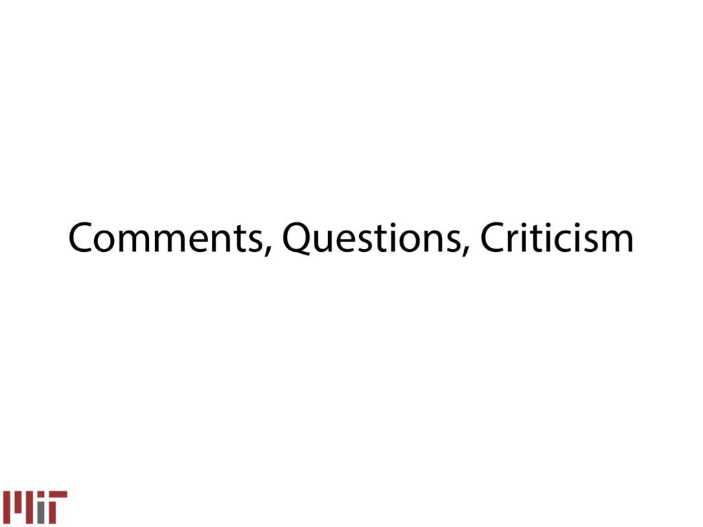 Comments, Questions, Criticism