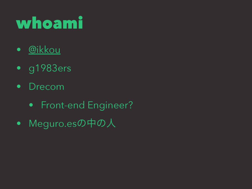 whoami • @ikkou • g1983ers • Drecom • Front-end...