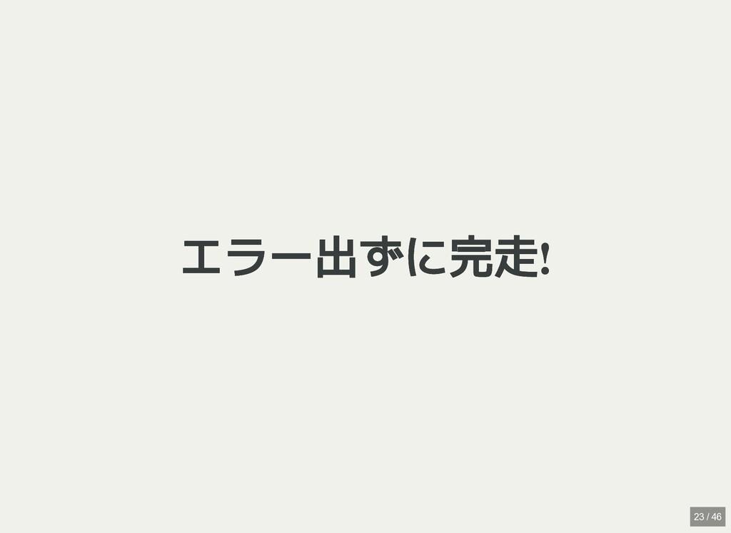 / エラー出ずに完走! エラー出ずに完走! 23 / 46