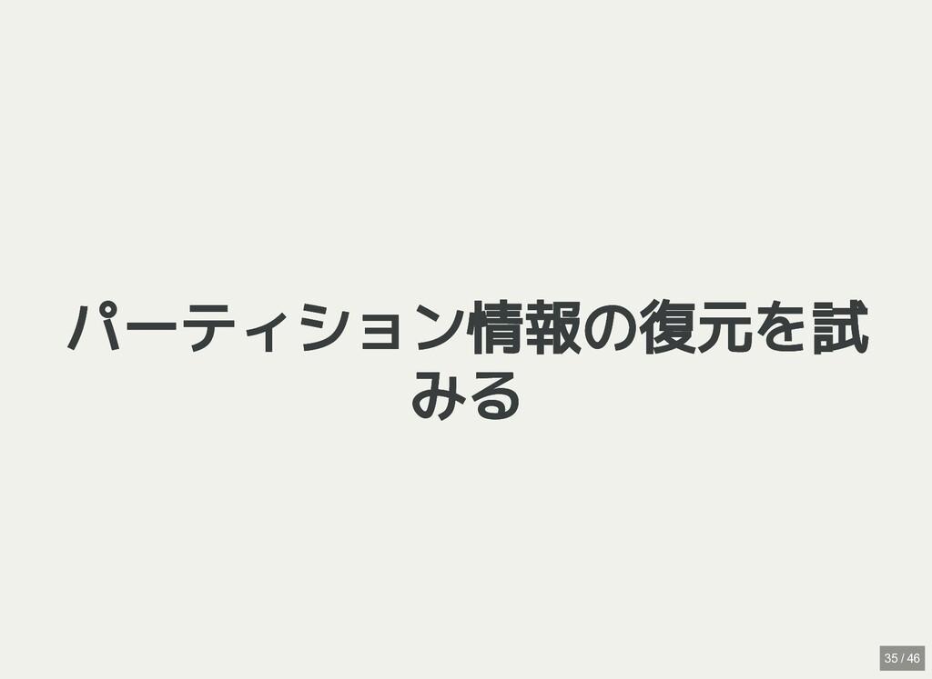 / パーティション情報の復元を試 パーティション情報の復元を試 みる みる 35 / 46