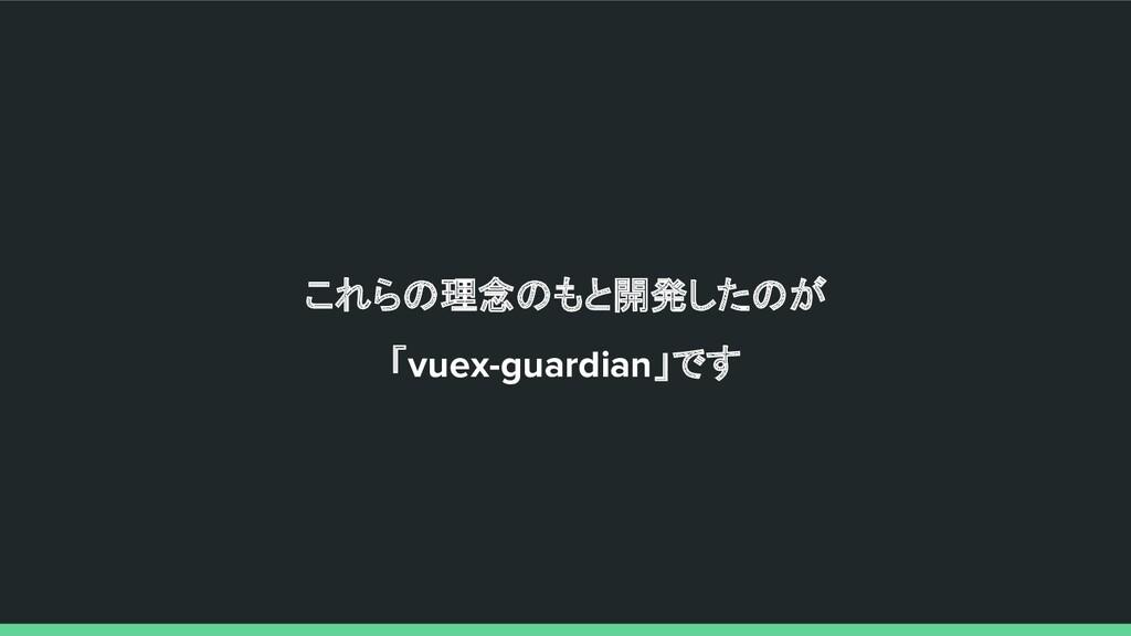 これらの理念のもと開発したのが 「vuex-guardian」です