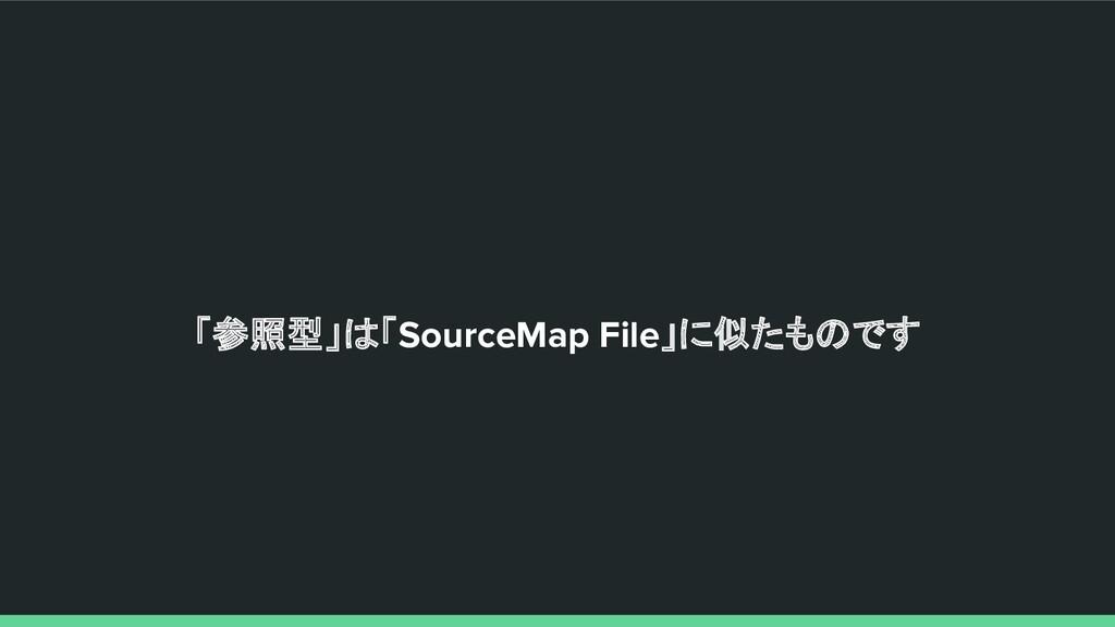 「参照型」は「SourceMap File」に似たものです