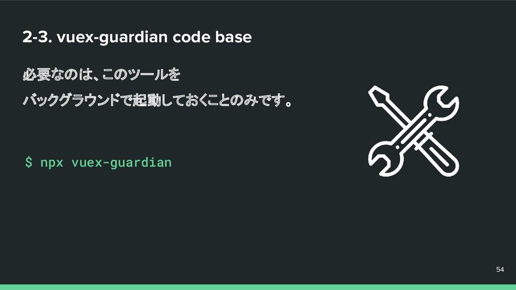 2-3. vuex-guardian code base 必要なのは、このツールを バックグラ...
