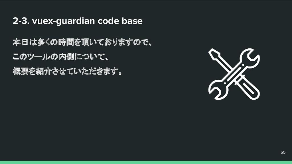 2-3. vuex-guardian code base 本日は多くの時間を頂いておりますので...