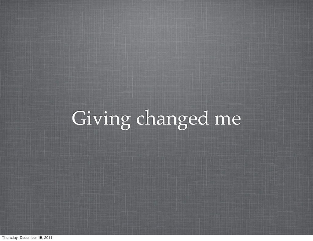 Giving changed me Thursday, December 15, 2011