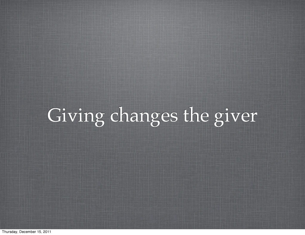Giving changes the giver Thursday, December 15,...