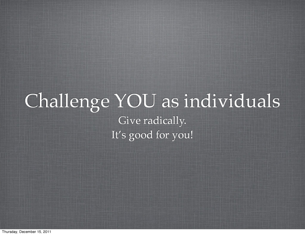Challenge YOU as individuals Give radically. It...