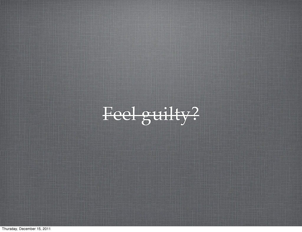 Feel guilty? Thursday, December 15, 2011