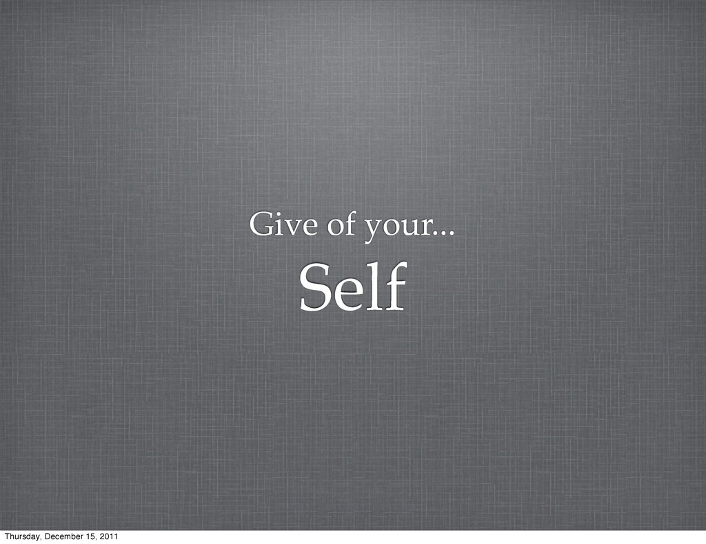 Give of your... Self Thursday, December 15, 2011