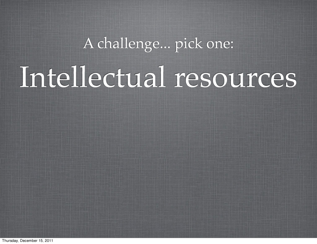 Intellectual resources A challenge... pick one:...