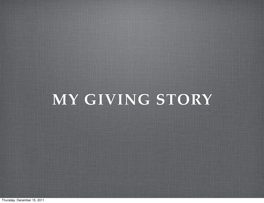 MY GIVING STORY Thursday, December 15, 2011