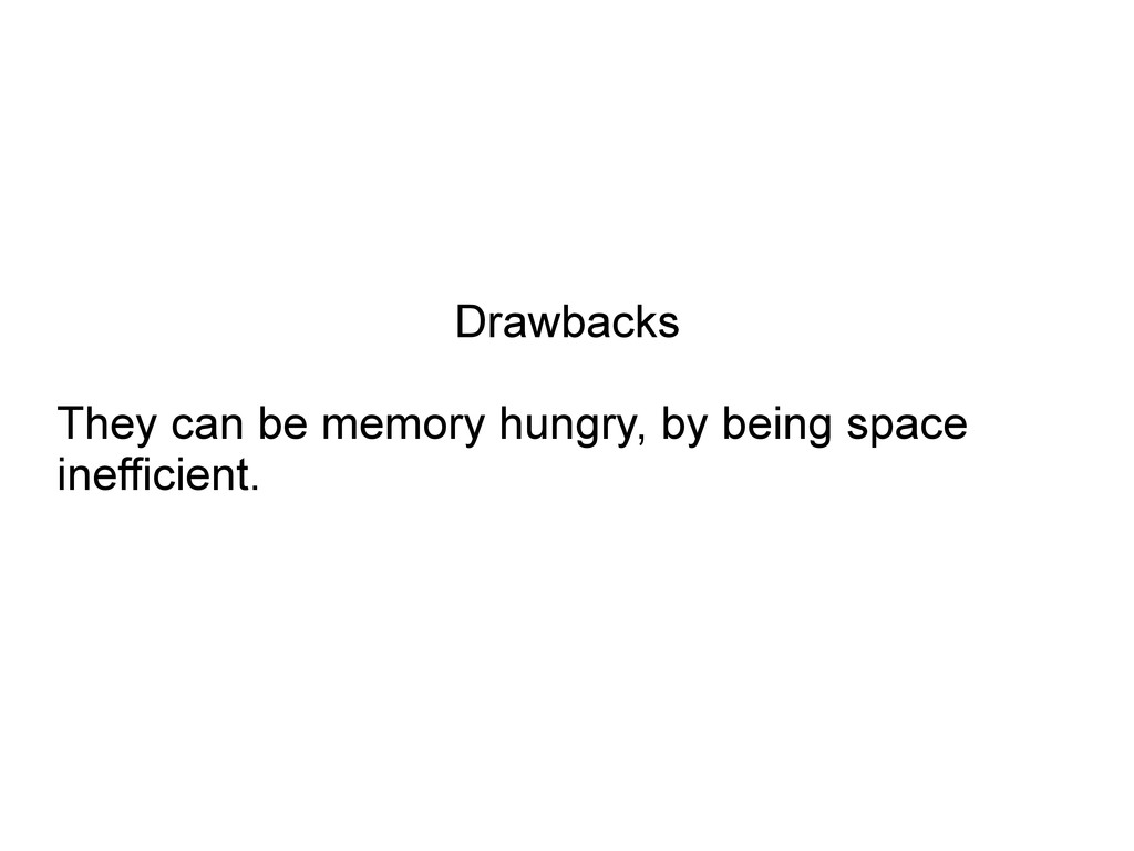Drawbacks They can be memory hungry, by being s...