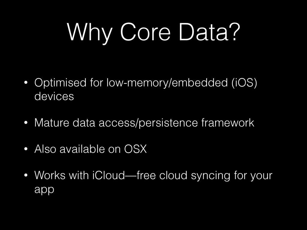 Why Core Data? • Optimised for low-memory/embed...