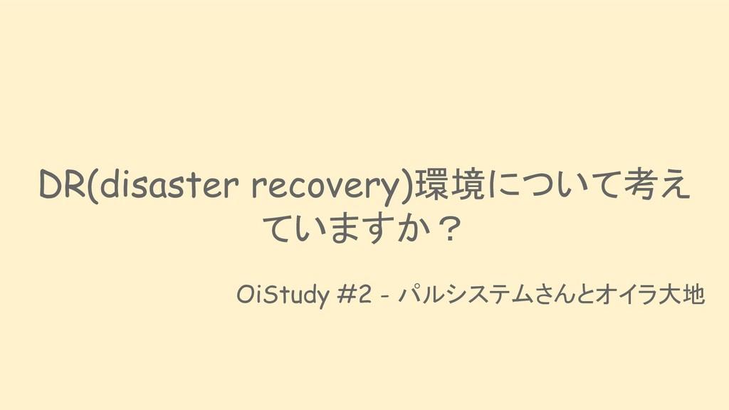 DR(disaster recovery)環境について考え ていますか? OiStudy #2...