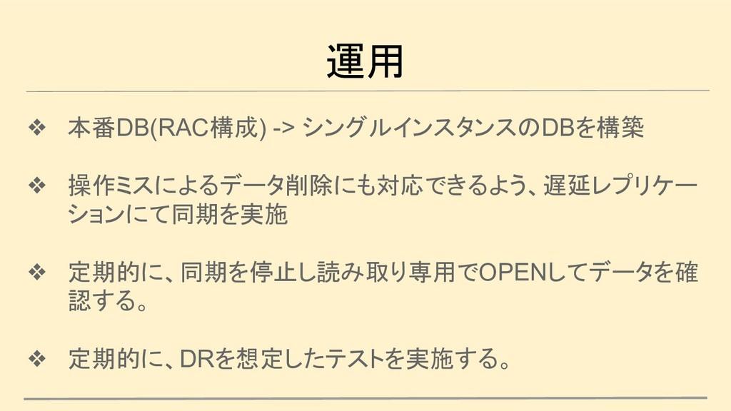 運用 ❖ 本番DB(RAC構成) -> シングルインスタンスのDBを構築 ❖ 操作ミスによるデ...