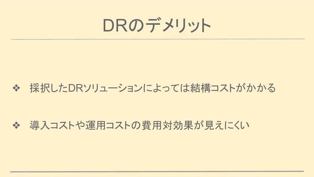 DRのデメリット ❖ 採択したDRソリューションによっては結構コストがかかる ❖ 導入コストや...