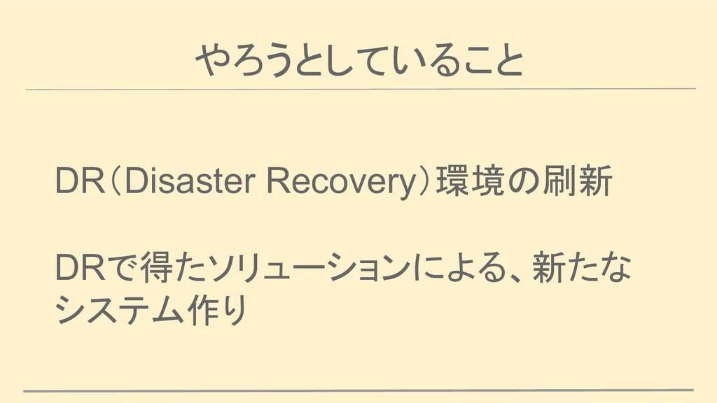 やろうとしていること DR(Disaster Recovery)環境の刷新 DRで得たソリュー...