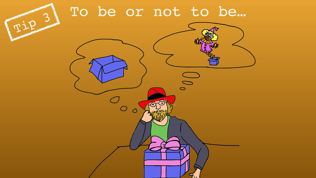 To be or not to be… Tip 3
