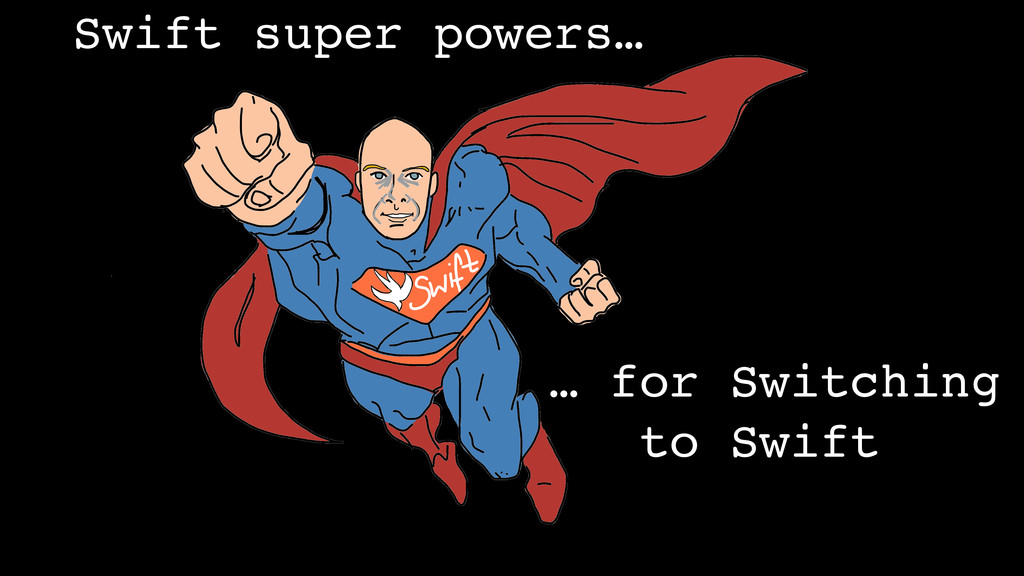 Swift super powers… … for Switching to Swift