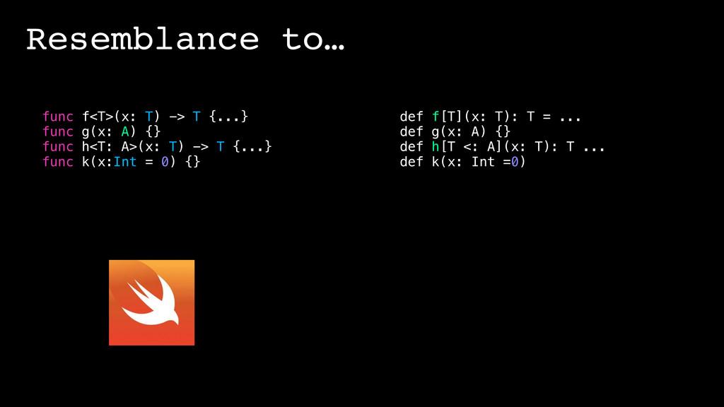 Resemblance to… func f<T>(x: T) -> T {...} func...