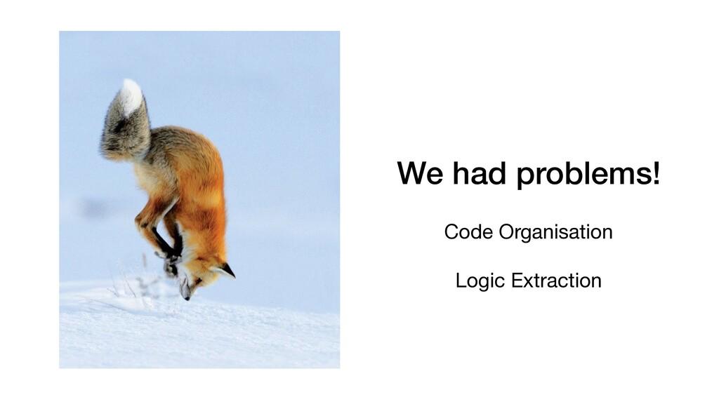 We had problems! Code Organisation  Logic Extra...