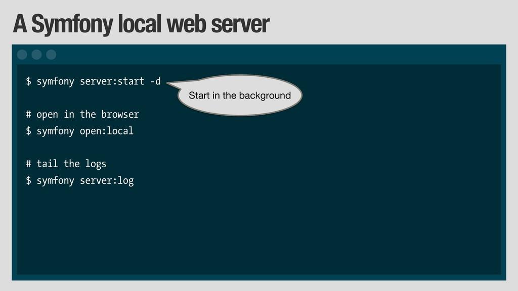 A Symfony local web server $ symfony server:sta...