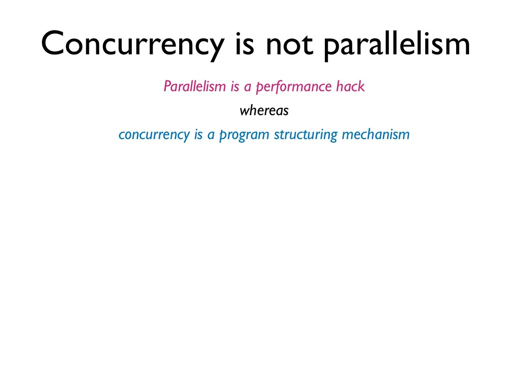 Concurrency is not parallelism Parallelism is a...